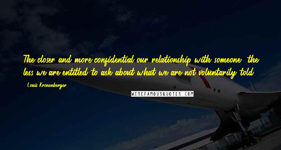 Louis Kronenberger quotes: The closer and more confidential our relationship with someone, the less we are entitled to ask about what we are not voluntarily told.
