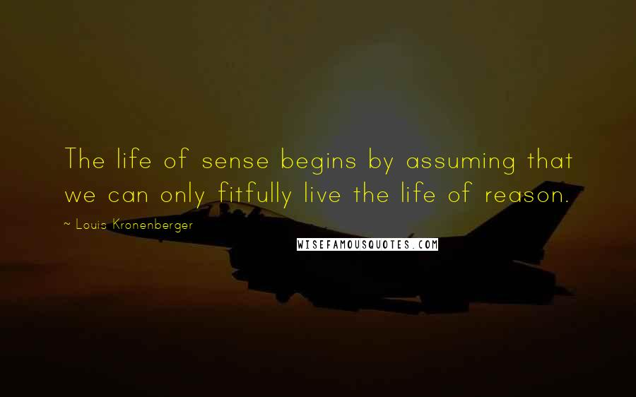 Louis Kronenberger quotes: The life of sense begins by assuming that we can only fitfully live the life of reason.