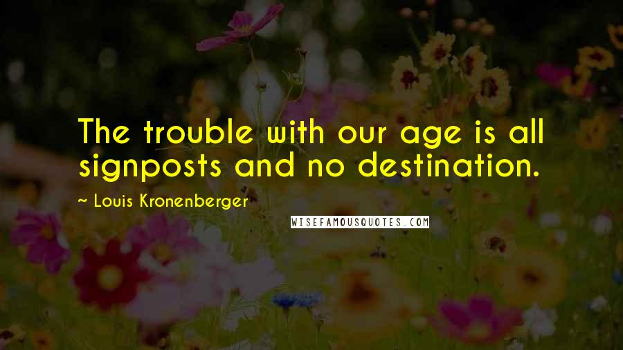 Louis Kronenberger quotes: The trouble with our age is all signposts and no destination.
