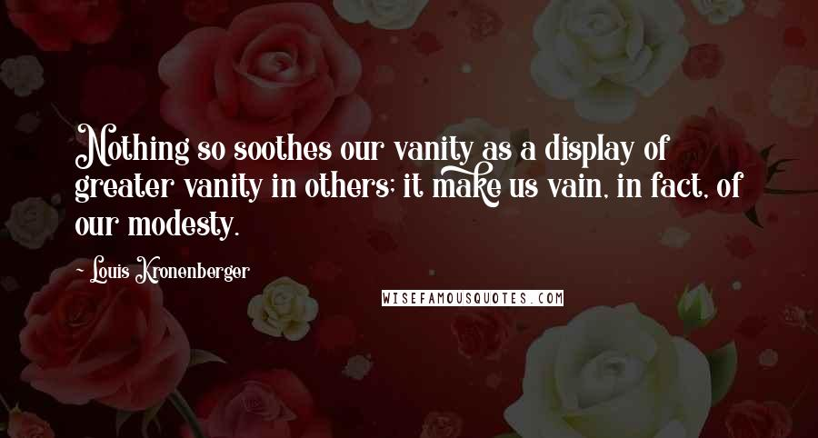 Louis Kronenberger quotes: Nothing so soothes our vanity as a display of greater vanity in others; it make us vain, in fact, of our modesty.
