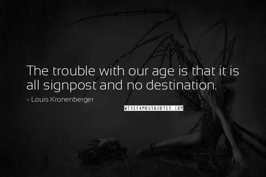 Louis Kronenberger quotes: The trouble with our age is that it is all signpost and no destination.
