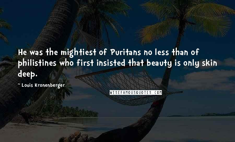Louis Kronenberger quotes: He was the mightiest of Puritans no less than of philistines who first insisted that beauty is only skin deep.