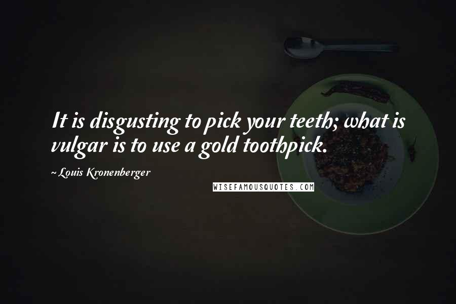 Louis Kronenberger quotes: It is disgusting to pick your teeth; what is vulgar is to use a gold toothpick.