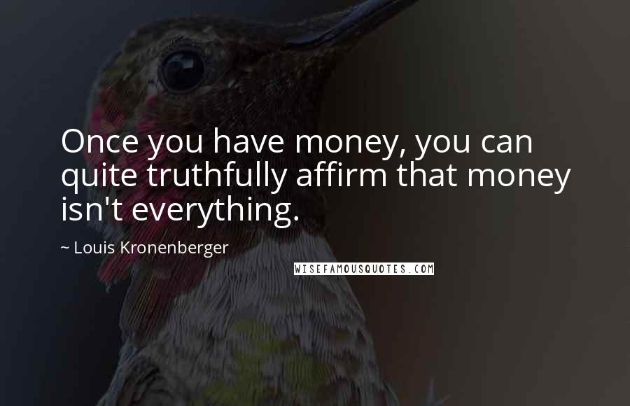 Louis Kronenberger quotes: Once you have money, you can quite truthfully affirm that money isn't everything.