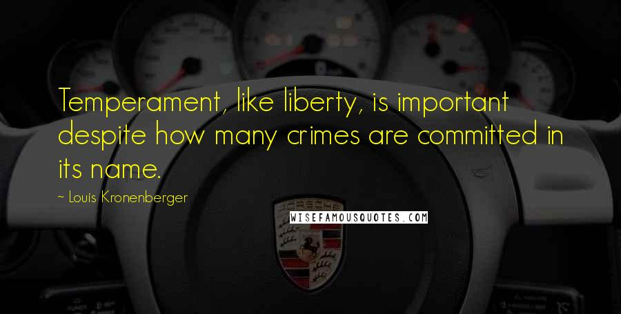 Louis Kronenberger quotes: Temperament, like liberty, is important despite how many crimes are committed in its name.