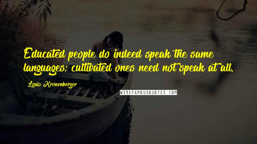 Louis Kronenberger quotes: Educated people do indeed speak the same languages; cultivated ones need not speak at all.