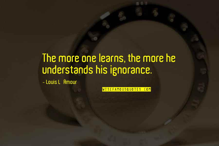Louis L'amour Quotes By Louis L'Amour: The more one learns, the more he understands