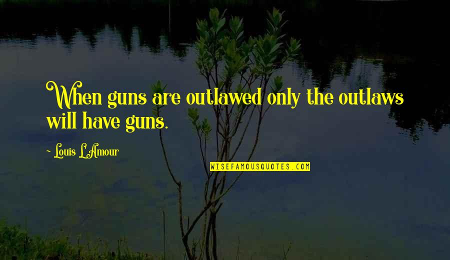 Louis L'amour Quotes By Louis L'Amour: When guns are outlawed only the outlaws will