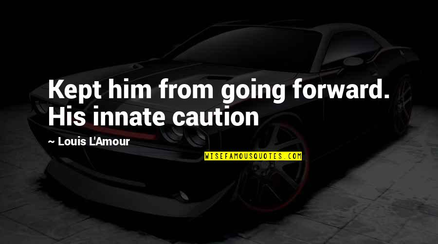 Louis L'amour Quotes By Louis L'Amour: Kept him from going forward. His innate caution