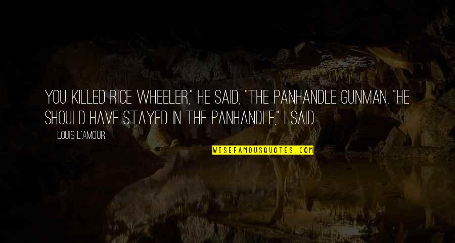 """Louis L'amour Quotes By Louis L'Amour: You killed Rice Wheeler,"""" he said, """"the Panhandle"""