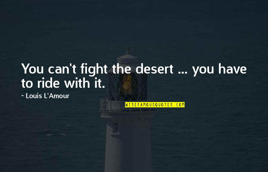 Louis L'amour Quotes By Louis L'Amour: You can't fight the desert ... you have