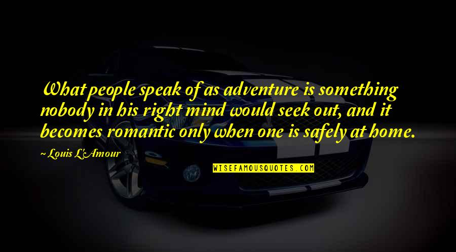 Louis L'amour Quotes By Louis L'Amour: What people speak of as adventure is something