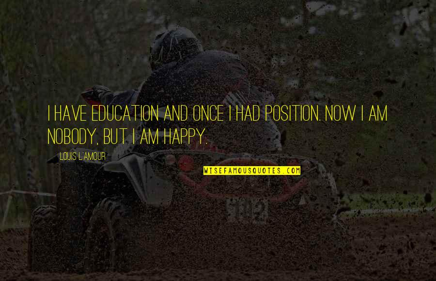 Louis L'amour Quotes By Louis L'Amour: I have education and once I had position.