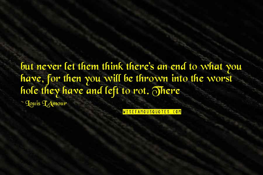 Louis L'amour Quotes By Louis L'Amour: but never let them think there's an end