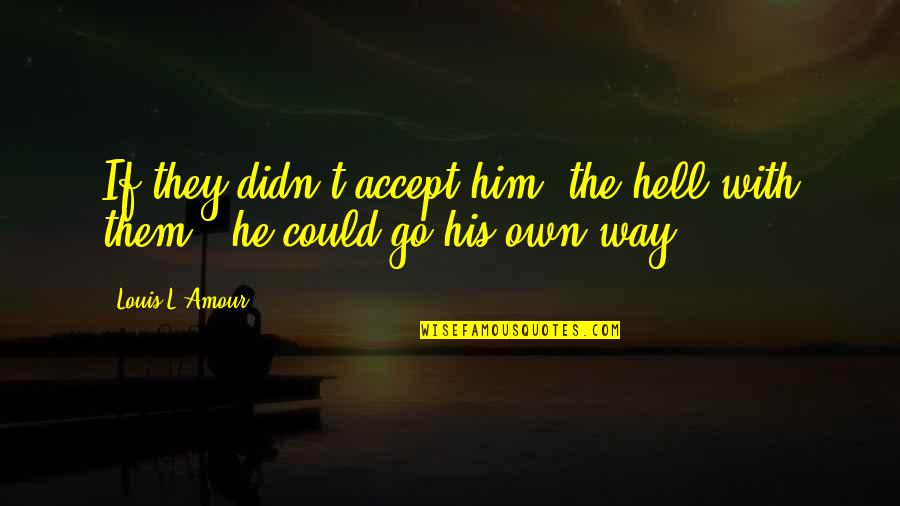 Louis L'amour Quotes By Louis L'Amour: If they didn't accept him, the hell with