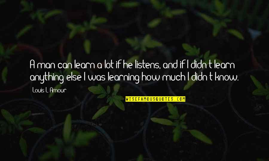 Louis L'amour Quotes By Louis L'Amour: A man can learn a lot if he