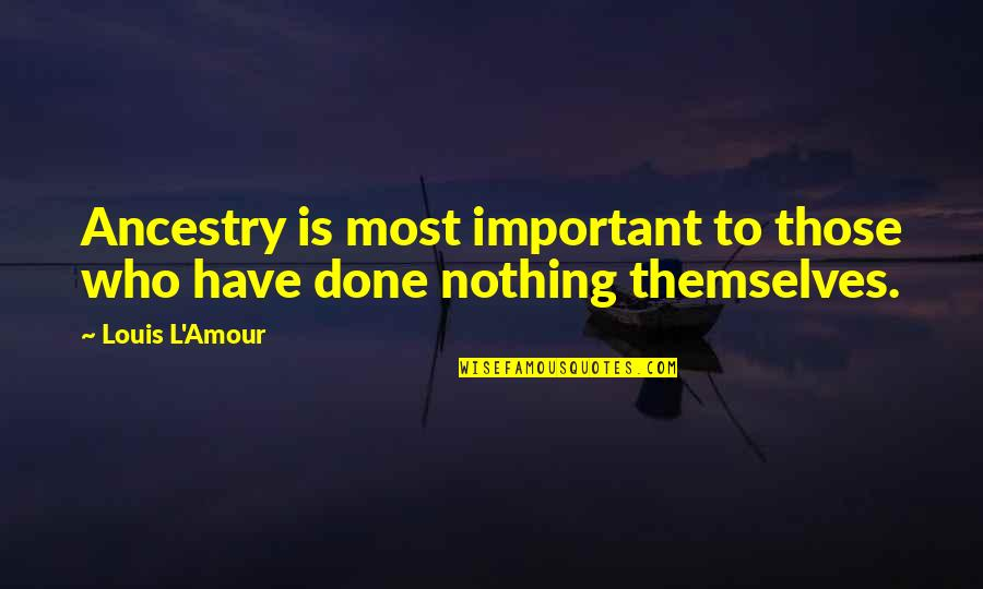 Louis L'amour Quotes By Louis L'Amour: Ancestry is most important to those who have