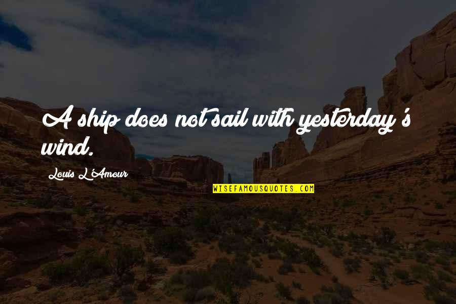 Louis L'amour Quotes By Louis L'Amour: A ship does not sail with yesterday's wind.