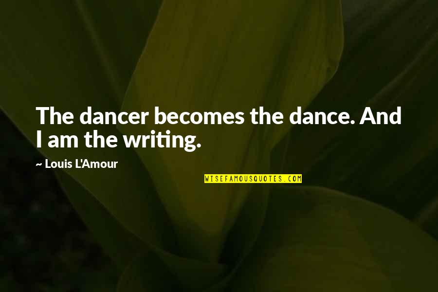 Louis L'amour Quotes By Louis L'Amour: The dancer becomes the dance. And I am
