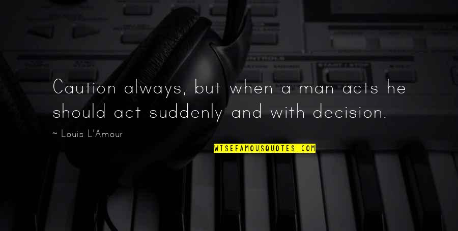 Louis L'amour Quotes By Louis L'Amour: Caution always, but when a man acts he