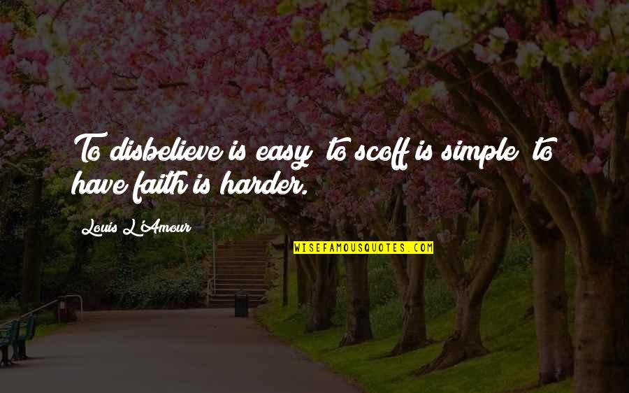Louis L'amour Quotes By Louis L'Amour: To disbelieve is easy; to scoff is simple;
