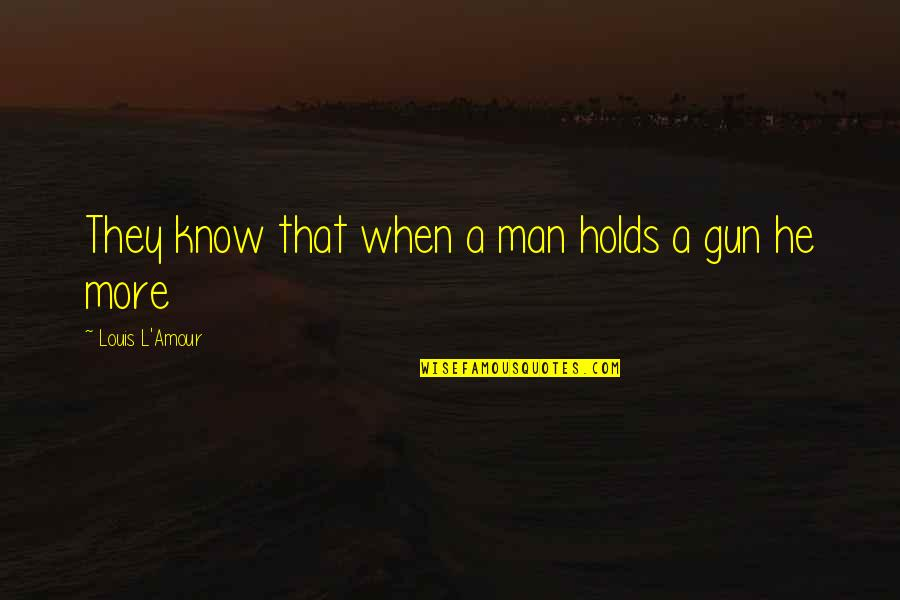 Louis L'amour Quotes By Louis L'Amour: They know that when a man holds a