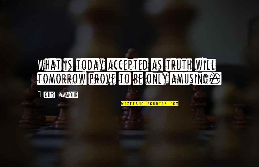 Louis L'amour Quotes By Louis L'Amour: What is today accepted as truth will tomorrow