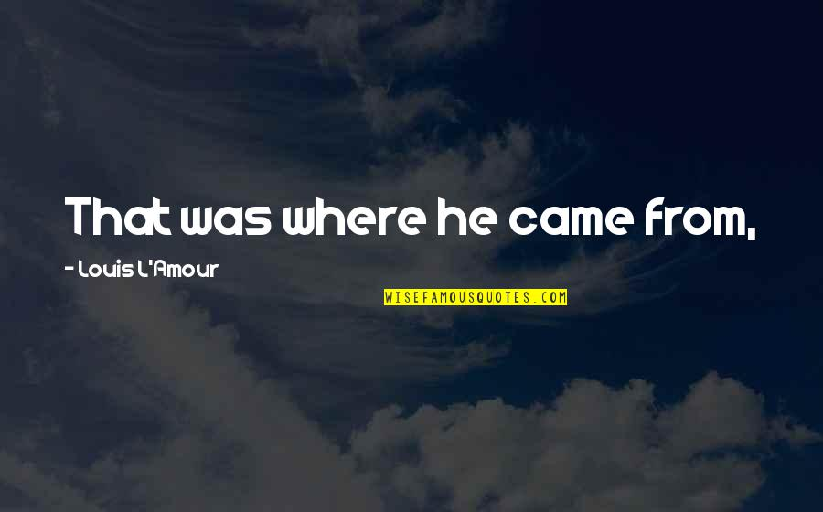 Louis L'amour Quotes By Louis L'Amour: That was where he came from,