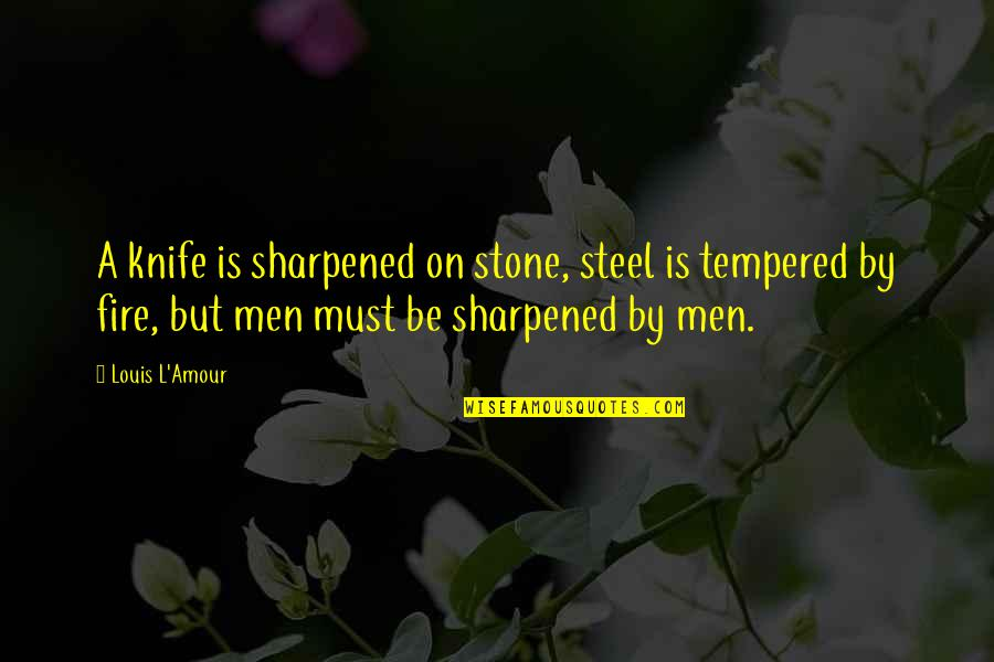 Louis L'amour Quotes By Louis L'Amour: A knife is sharpened on stone, steel is