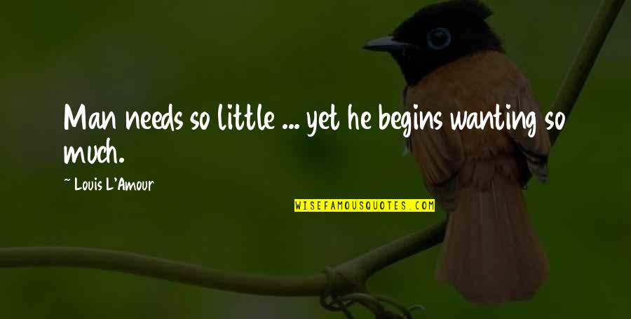 Louis L'amour Quotes By Louis L'Amour: Man needs so little ... yet he begins