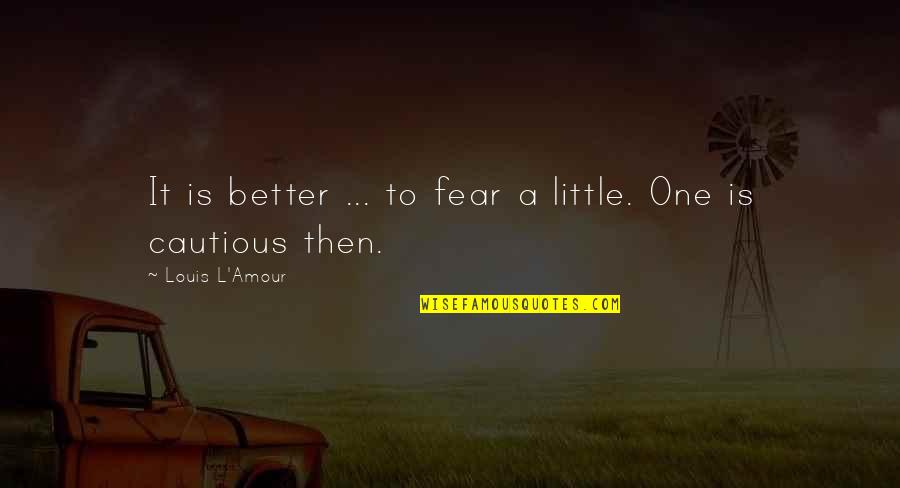 Louis L'amour Quotes By Louis L'Amour: It is better ... to fear a little.