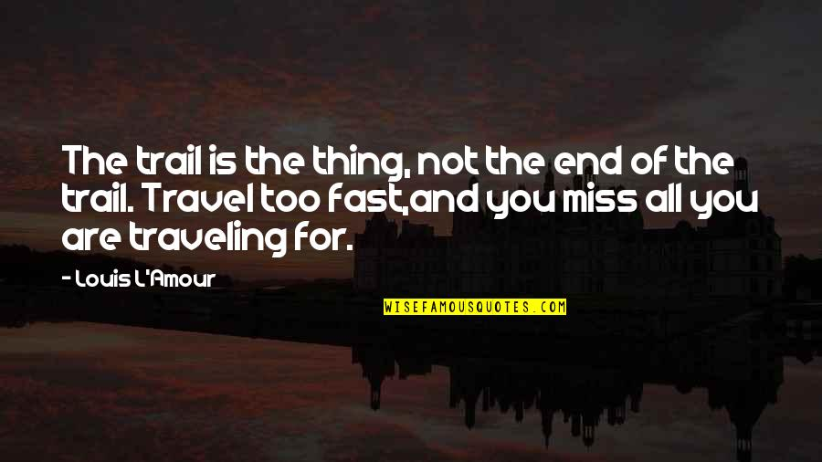 Louis L'amour Quotes By Louis L'Amour: The trail is the thing, not the end
