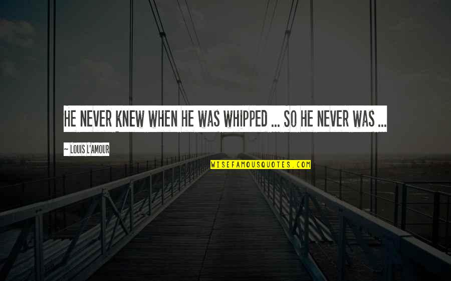 Louis L'amour Quotes By Louis L'Amour: He never knew when he was whipped ...