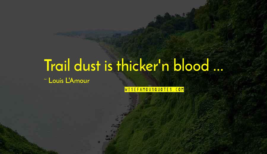 Louis L'amour Quotes By Louis L'Amour: Trail dust is thicker'n blood ...