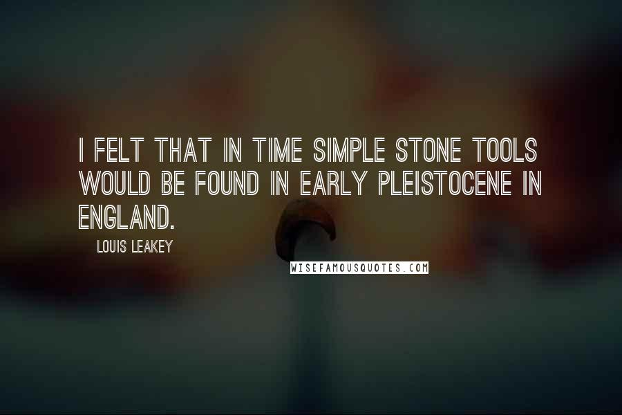 Louis Leakey quotes: I felt that in time simple stone tools would be found in early Pleistocene in England.