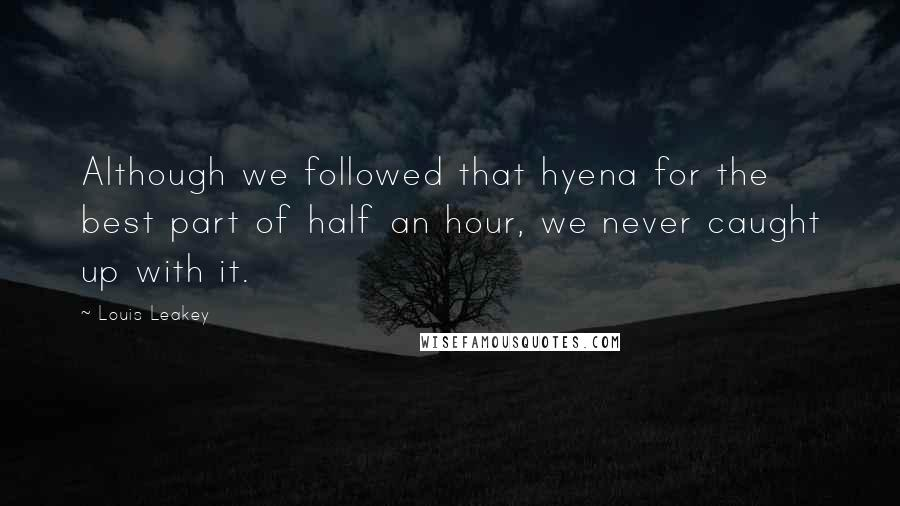 Louis Leakey quotes: Although we followed that hyena for the best part of half an hour, we never caught up with it.