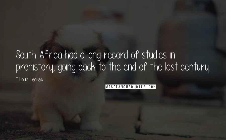 Louis Leakey quotes: South Africa had a long record of studies in prehistory, going back to the end of the last century.