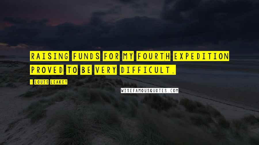 Louis Leakey quotes: Raising funds for my fourth expedition proved to be very difficult.