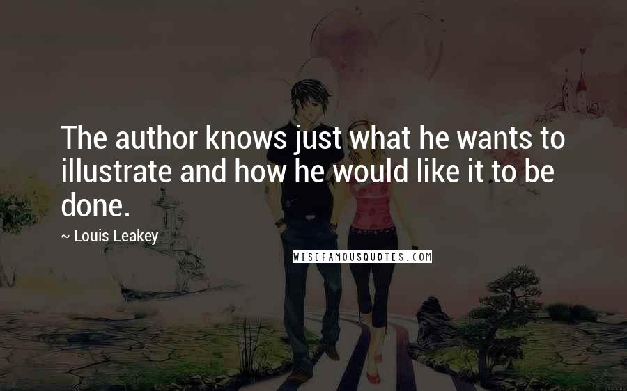 Louis Leakey quotes: The author knows just what he wants to illustrate and how he would like it to be done.