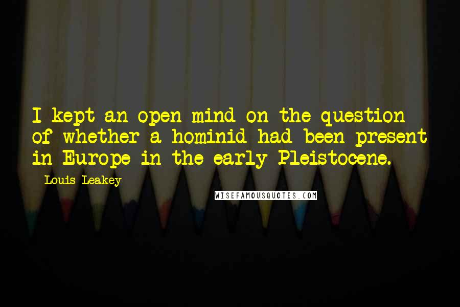 Louis Leakey quotes: I kept an open mind on the question of whether a hominid had been present in Europe in the early Pleistocene.