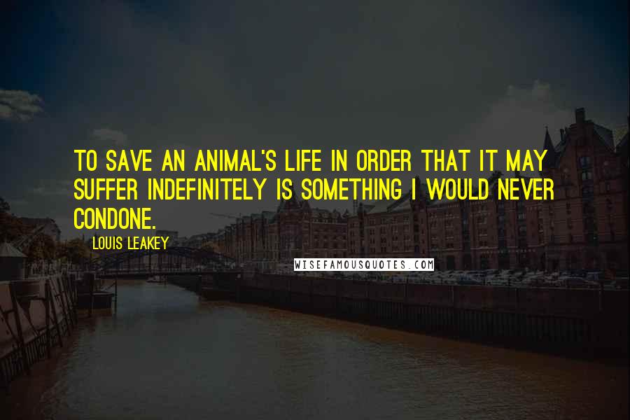 Louis Leakey quotes: To save an animal's life in order that it may suffer indefinitely is something I would never condone.
