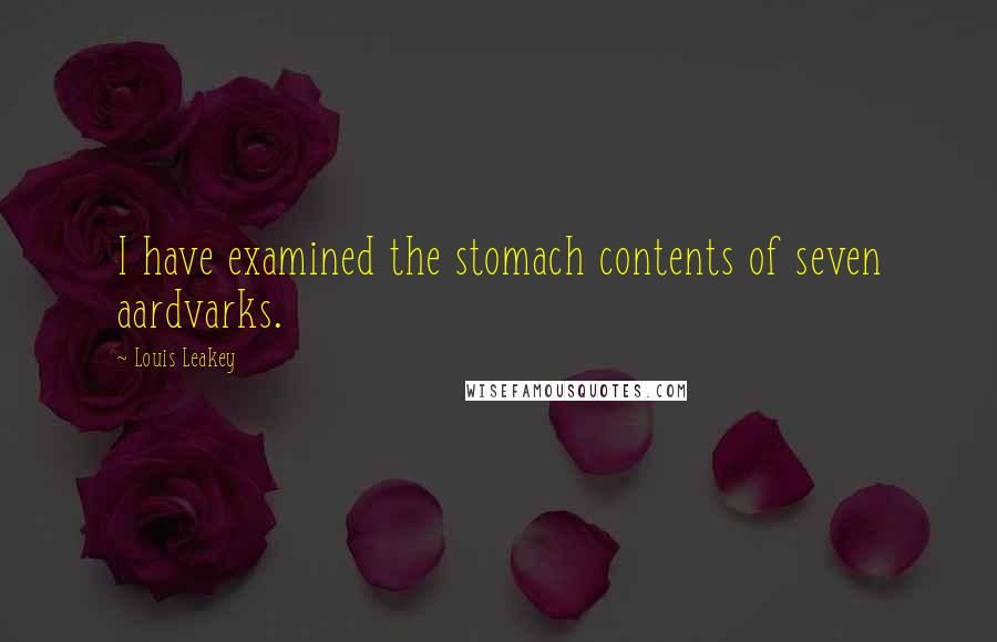 Louis Leakey quotes: I have examined the stomach contents of seven aardvarks.