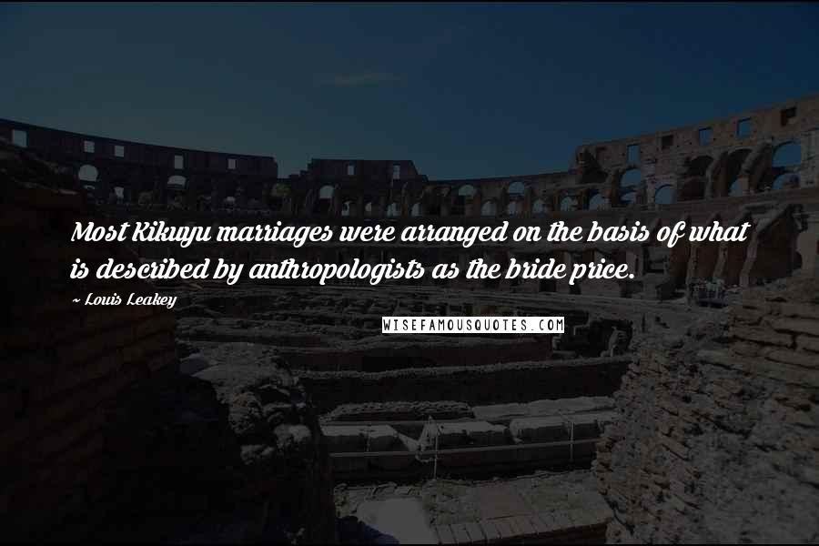 Louis Leakey quotes: Most Kikuyu marriages were arranged on the basis of what is described by anthropologists as the bride price.