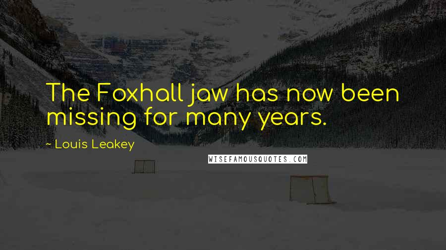 Louis Leakey quotes: The Foxhall jaw has now been missing for many years.