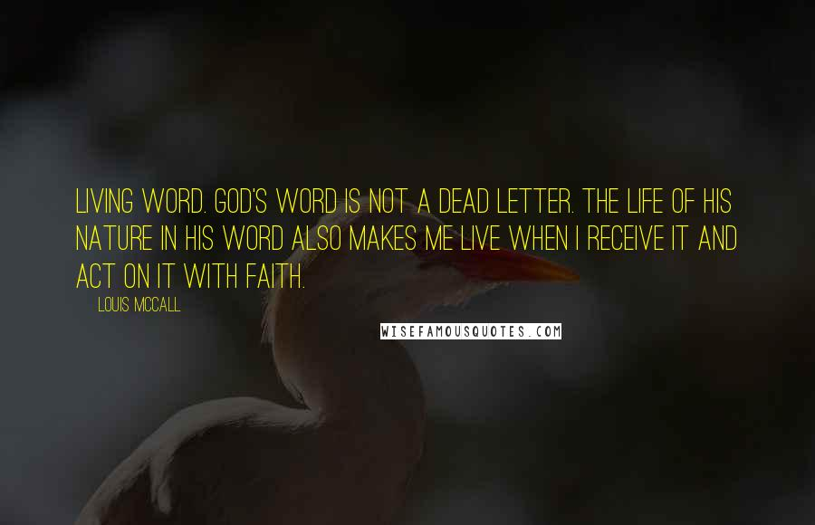 Louis McCall quotes: Living Word. God's word is not a dead letter. The life of His nature in His word also makes me live when I receive it and act on it with