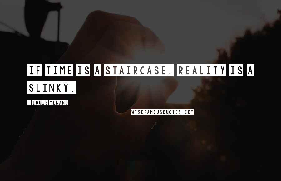 Louis Menand quotes: If time is a staircase, reality is a Slinky.