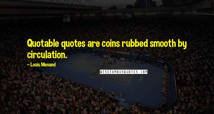 Louis Menand quotes: Quotable quotes are coins rubbed smooth by circulation.