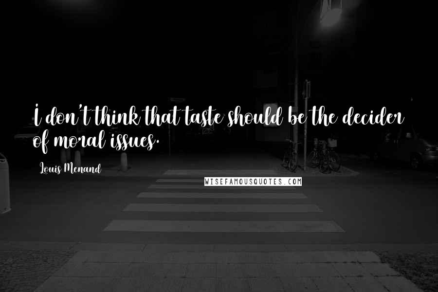 Louis Menand quotes: I don't think that taste should be the decider of moral issues.