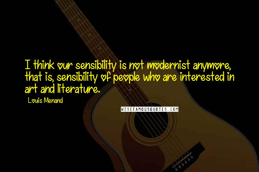 Louis Menand quotes: I think our sensibility is not modernist anymore, that is, sensibility of people who are interested in art and literature.