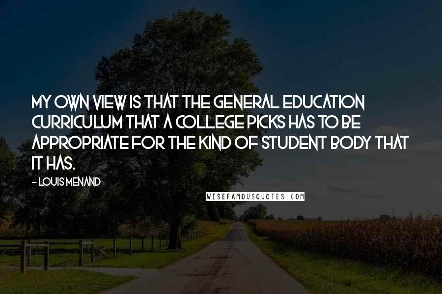 Louis Menand quotes: My own view is that the general education curriculum that a college picks has to be appropriate for the kind of student body that it has.